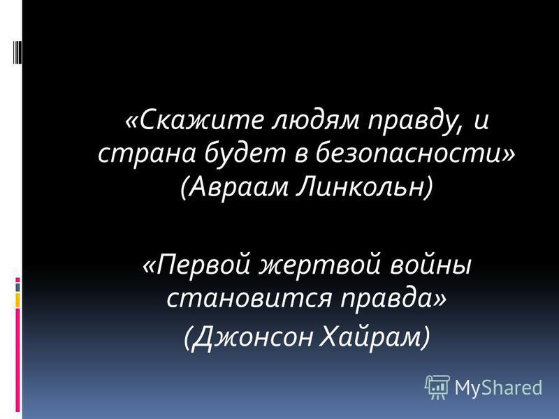 «Скажите людям правду, и страна будет в безопасности» (Авраам Линкольн) «Первой жертвой войны становится правда» (Джонсон Хайрам)