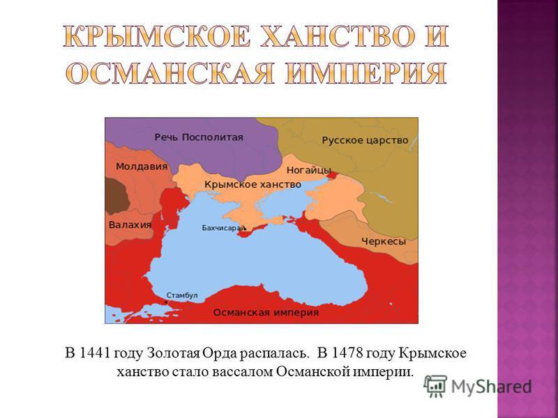 В 1441 году Золотая Орда распалась. В 1478 году Крымское ханство стало вассалом Османской империи.