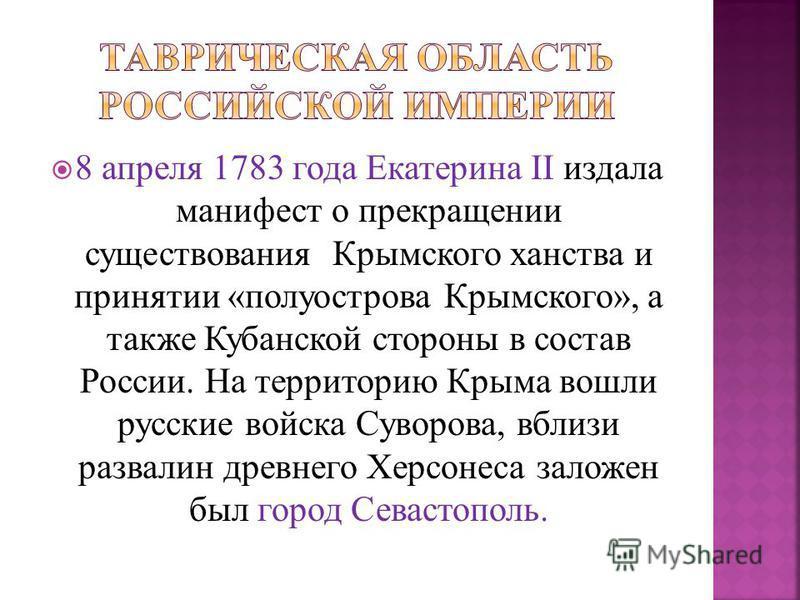 8 апреля 1783 года Екатерина II издала манифест о прекращении существования Крымского ханства и принятии «полуострова Крымского», а также Кубанской стороны в состав России. На территорию Крыма вошли русские войска Суворова, вблизи развалин древнего Х