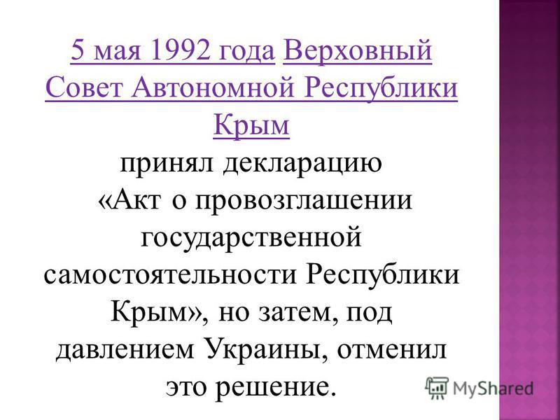 5 мая 1992 года Верховный Совет Автономной Республики Крым принял декларацию «Акт о провозглашении государственной самостоятельности Республики Крым», но затем, под давлением Украины, отменил это решение.