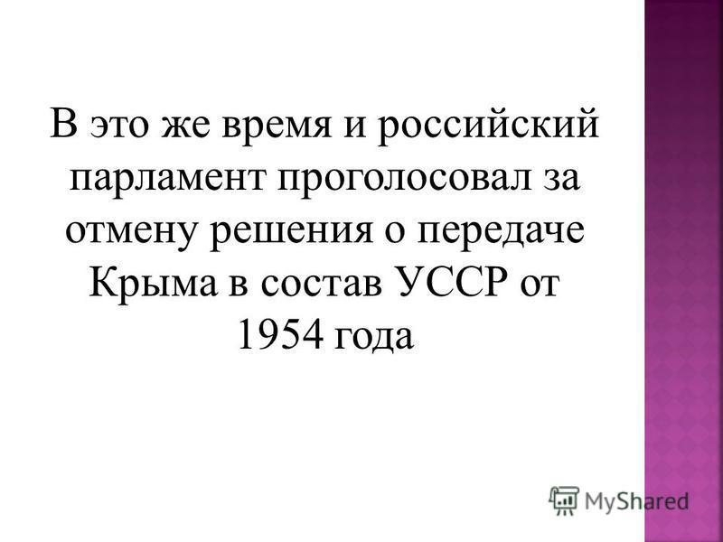 В это же время и российский парламент проголосовал за отмену решения о передаче Крыма в состав УССР от 1954 года