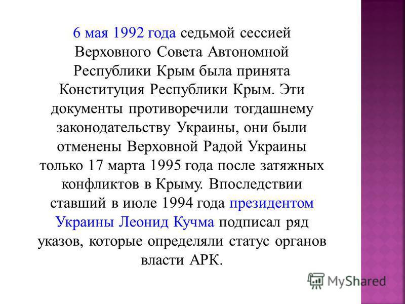 6 мая 1992 года седьмой сессией Верховного Совета Автономной Республики Крым была принята Конституция Республики Крым. Эти документы противоречили тогдашнему законодательству Украины, они были отменены Верховной Радой Украины только 17 марта 1995 год