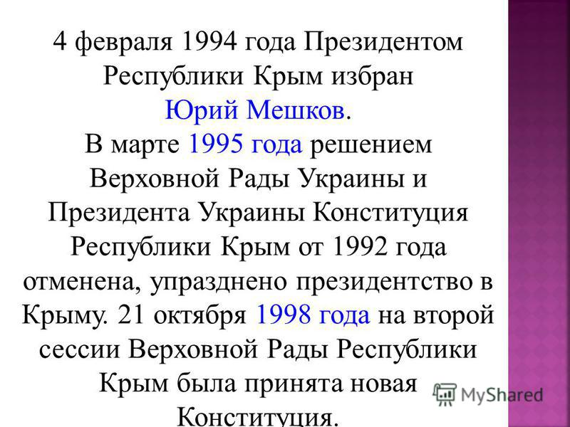 4 февраля 1994 года Президентом Республики Крым избран Юрий Мешков. В марте 1995 года решением Верховной Рады Украины и Президента Украины Конституция Республики Крым от 1992 года отменена, упразднено президентство в Крыму. 21 октября 1998 года на вт