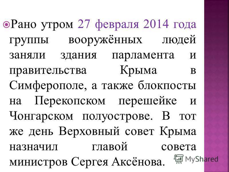 Рано утром 27 февраля 2014 года группы вооружённых людей заняли здания парламента и правительства Крыма в Симферополе, а также блокпосты на Перекопском перешейке и Чонгарском полуострове. В тот же день Верховный совет Крыма назначил главой совета мин