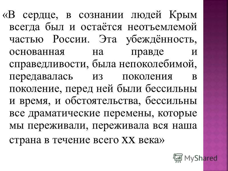 «В сердце, в сознании людей Крым всегда был и остаётся неотъемлемой частью России. Эта убеждённость, основанная на правде и справедливости, была непоколебимой, передавалась из поколения в поколение, перед ней были бессильны и время, и обстоятельства,