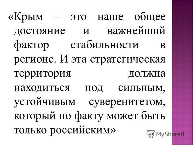 «Крым – это наше общее достояние и важнейший фактор стабильности в регионе. И эта стратегическая территория должна находиться под сильным, устойчивым суверенитетом, который по факту может быть только российским»