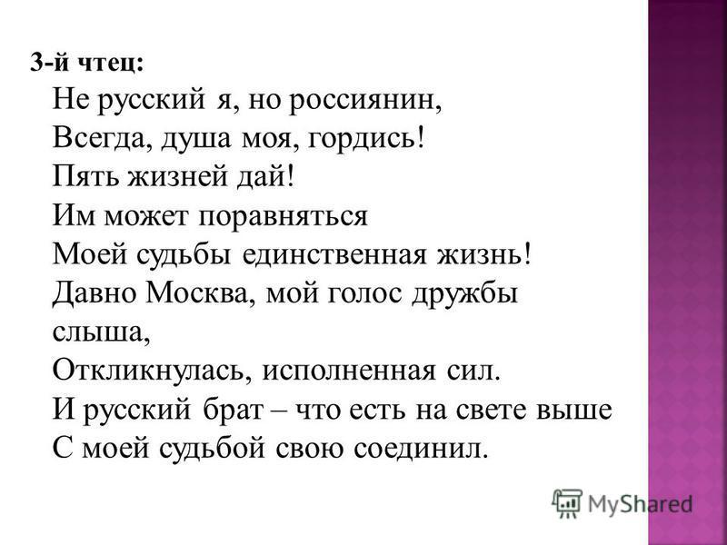 3-й чтец: Не русский я, но россиянин, Всегда, душа моя, гордись! Пять жизней дай! Им может поравняться Моей судьбы единственная жизнь! Давно Москва, мой голос дружбы слыша, Откликнулась, исполненная сил. И русский брат – что есть на свете выше С моей