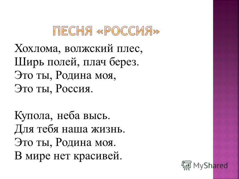 Хохлома, волжский плес, Ширь полей, плач берез. Это ты, Родина моя, Это ты, Россия. Купола, неба высь. Для тебя наша жизнь. Это ты, Родина моя. В мире нет красивей.