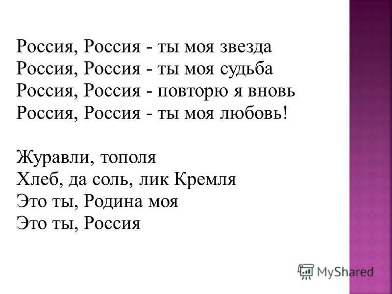 Россия, Россия - ты моя звезда Россия, Россия - ты моя судьба Россия, Россия - повторю я вновь Россия, Россия - ты моя любовь! Журавли, тополя Хлеб, да соль, лик Кремля Это ты, Родина моя Это ты, Россия