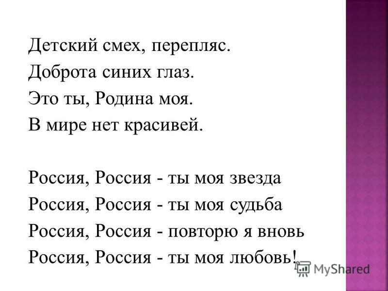 Детский смех, перепляс. Доброта синих глаз. Это ты, Родина моя. В мире нет красивей. Россия, Россия - ты моя звезда Россия, Россия - ты моя судьба Россия, Россия - повторю я вновь Россия, Россия - ты моя любовь!