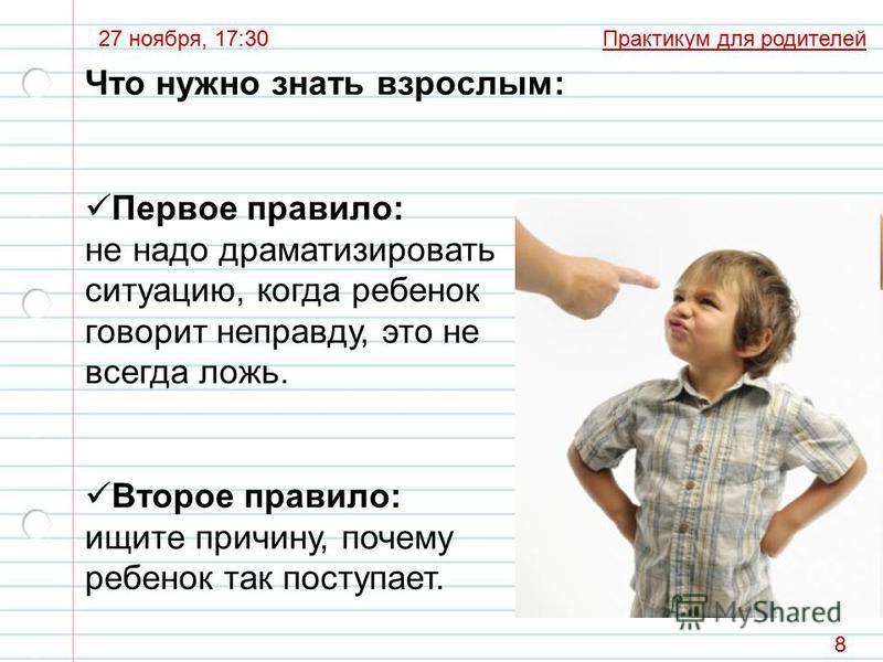 Практикум для родителей 27 ноября, 17:30 8 Что нужно знать взрослым: Первое правило: не надо драматизировать ситуацию, когда ребенок говорит неправду, это не всегда ложь. Второе правило: ищите причину, почему ребенок так поступает.