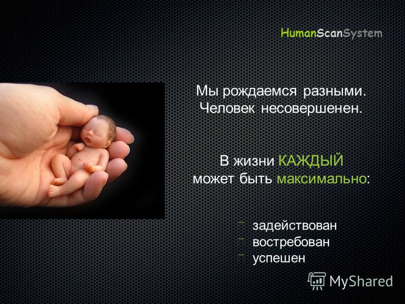 Мы рождаемся разными. Человек несовершенен. В жизни КАЖДЫЙ может быть максимально: задействован востребован успешен HumanScanSystem