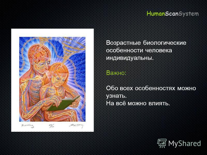 Возрастные биологические особенности человека индивидуальны. Важно: Обо всех особенностях можно узнать. На всё можно влиять. HumanScanSystem