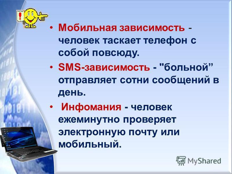 Мобильная зависимость - человек таскает телефон с собой повсюду. SMS-зависимость - больной отправляет сотни сообщений в день. Инфомания - человек ежеминутно проверяет электронную почту или мобильный.
