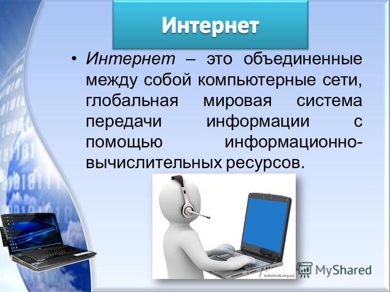 Интернет – это объединенные между собой компьютерные сети, глобальная мировая система передачи информации с помощью информационно- вычислительных ресурсов.