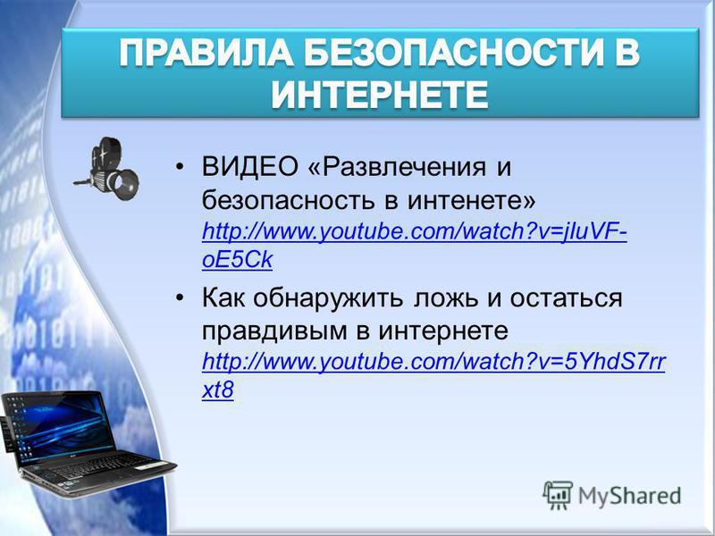 ВИДЕО «Развлечения и безопасность в интернете» http://www.youtube.com/watch?v=jIuVF- oE5Ck http://www.youtube.com/watch?v=jIuVF- oE5Ck Как обнаружить ложь и остаться правдивым в интернете http://www.youtube.com/watch?v=5YhdS7rr xt8 http://www.youtube