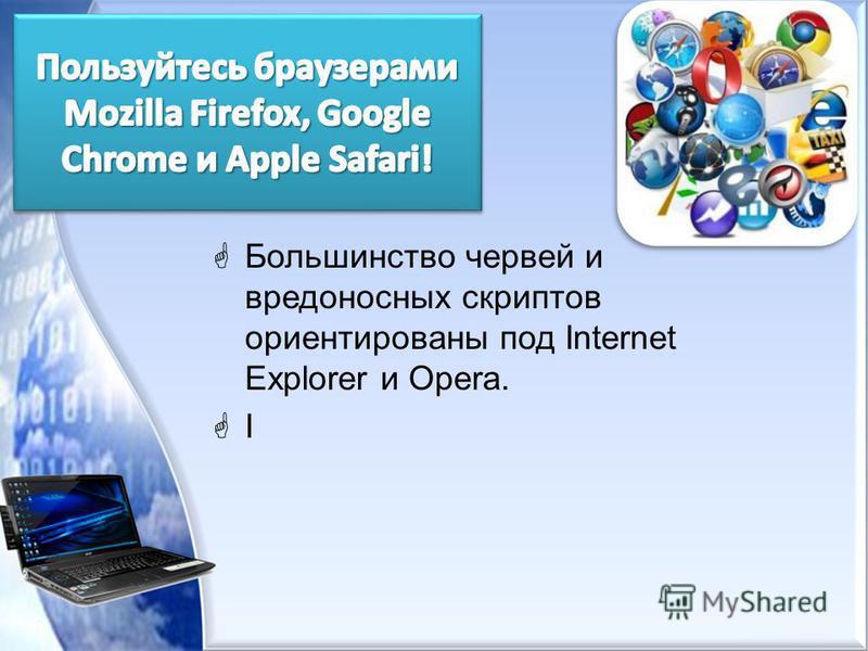 Большинство червей и вредоносных скриптов ориентированы под Internet Explorer и Opera. I