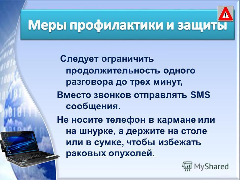 Следует ограничить продолжительность одного разговора до трех минут, Вместо звонков отправлять SМS сообщения. Не носите телефон в кармане или на шнурке, а держите на столе или в сумке, чтобы избежать раковых опухолей.