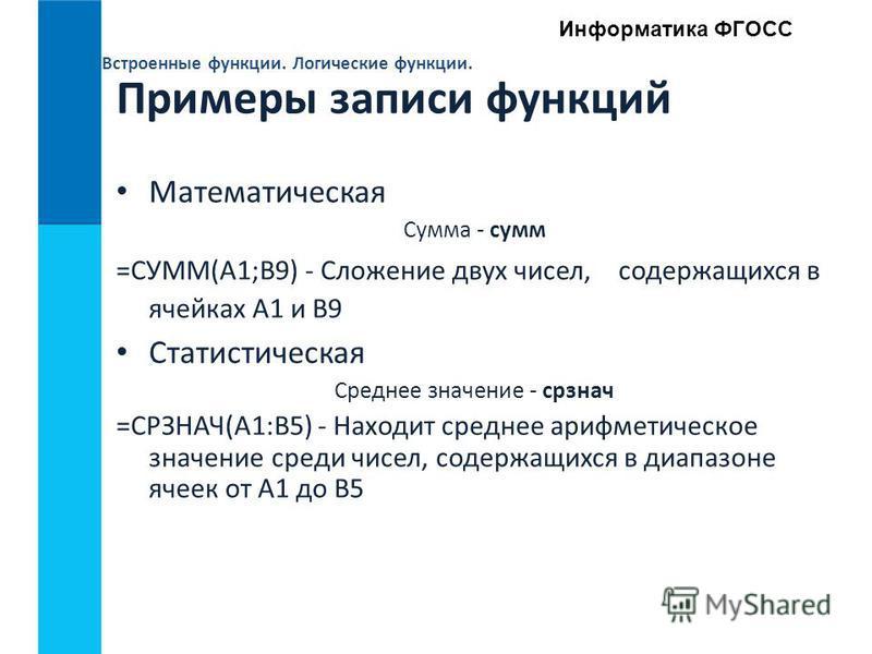Встроенные функции. Логические функции. Информатика ФГОСС Примеры записи функций Математическая Сумма - сумм =СУММ(А1;В9) - Сложение двух чисел, содержащихся в ячейках А1 и В9 Статистическая Среднее значение - срзнач =СРЗНАЧ(А1:В5) - Находит среднее