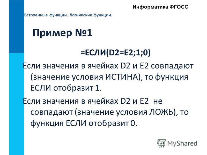 Встроенные функции. Логические функции. Информатика ФГОСС Пример 1 =ЕСЛИ(D2=E2;1;0) Если значения в ячейках D2 и E2 совпадают (значение условия ИСТИНА), то функция ЕСЛИ отобразит 1. Если значения в ячейках D2 и E2 не совпадают (значение условия ЛОЖЬ)