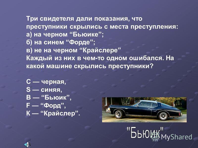 Три свидетеля дали показания, что преступники скрылись с места преступления: а) на черном Бьюике; б) на синем Форде; в) не на черном Крайслере Каждый из них в чем-то одном ошибался. На какой машине скрылись преступники? С черная, S синяя, B Бьюик, F