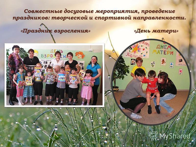 Совместные досуговые мероприятия, проведение праздников: творческой и спортивной направленности. «Праздник взросления» «День матери»