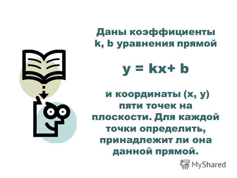 Даны коэффициенты k, b уравнения прямой у = kx+ b и координаты (х, у) пяти точек на плоскости. Для каждой точки определить, принадлежит ли она данной прямой.