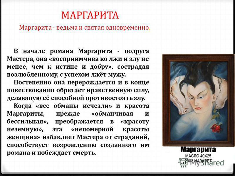 МАРГАРИТА Маргарита - ведьма и святая одновременно. В начале романа Маргарита - подруга Мастера, она «восприимчива ко лжи и злу не менее, чем к истине и добру», сострадая возлюбленному, с успехом лжёт мужу. Постепенно она перерождается и в конце пове