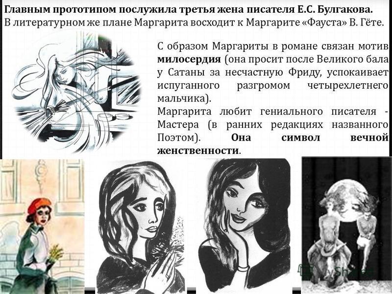 Главным прототипом послужила третья жена писателя Е.С. Булгакова. В литературном же плане Маргарита восходит к Маргарите «Фауста» В. Гёте. С образом Маргариты в романе связан мотив милосердия (она просит после Великого бала у Сатаны за несчастную Фри
