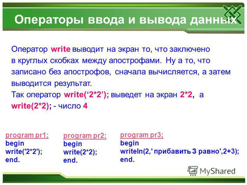 Оператор write выводит на экран то, что заключено в круглых скобках между апострофами. Ну а то, что записано без апострофов, сначала вычисляется, а затем выводится результат. Так оператор write(2*2); выведет на экран 2*2, а write(2*2); - число 4. pro