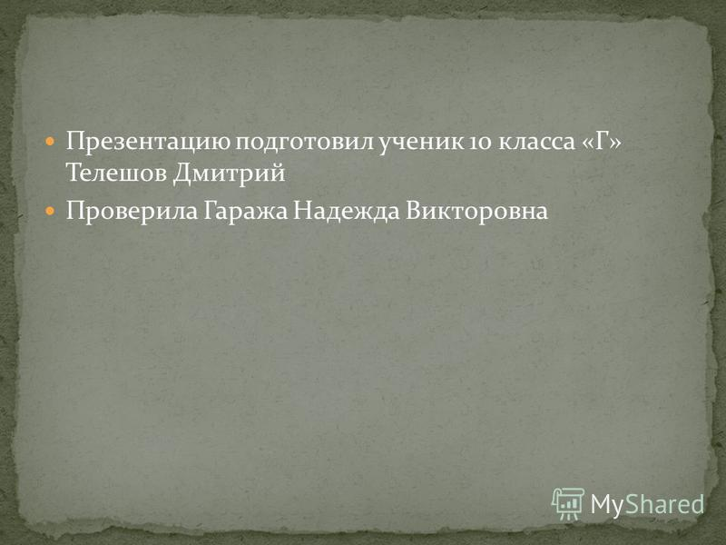 Презентацию подготовил ученик 10 класса «Г» Телешов Дмитрий Проверила Гаража Надежда Викторовна