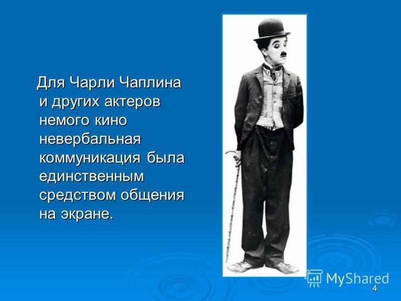4 Для Чарли Чаплина и других актеров немого кино невербальная коммуникация была единственным средством общения на экране. Для Чарли Чаплина и других актеров немого кино невербальная коммуникация была единственным средством общения на экране.