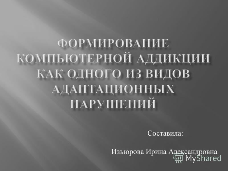 Составила : Изъюрова Ирина Александровна