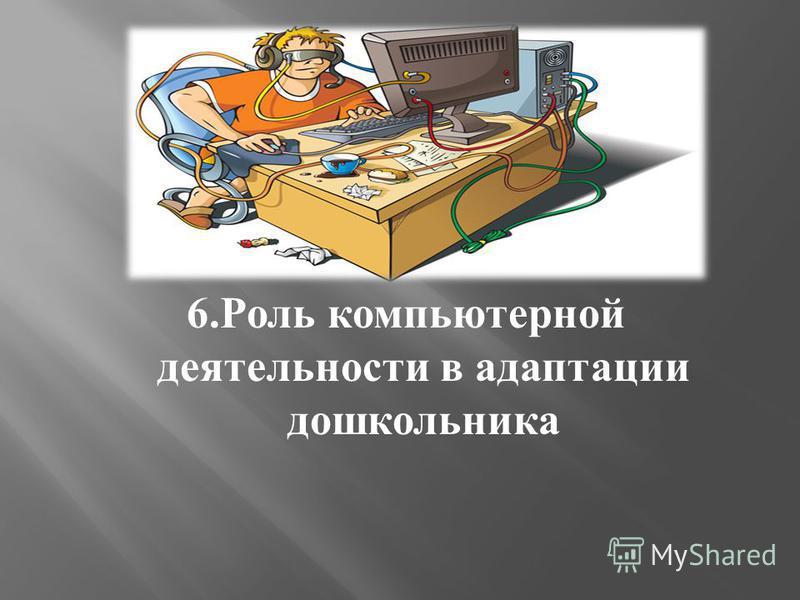 6. Роль компьютерной деятельности в адаптации дошкольника