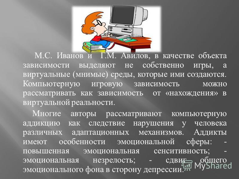 М. С. Иванов и Г. М. Авилов, в качестве объекта зависимости выделяют не собственно игры, а виртуальные ( мнимые ) среды, которые ими создаются. Компьютерную игровую зависимость можно рассматривать как зависимость от « нахождения » в виртуальной реаль