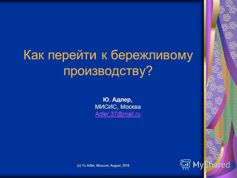 Как перейти к бережливому производству? Ю. Адлер, МИСИС, Москва Adler.37@mail.ru (c) Yu Adler, Moscow, August, 20141