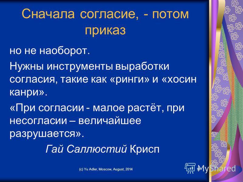 Сначала согласие, - потом приказ но не наоборот. Нужны инструменты выработки согласия, такие как «ринги» и «хосин канри». «При согласии - малое растёт, при несогласии – величайшее разрушается». Гай Саллюстий Крисп (c) Yu Adler, Moscow, August, 201414