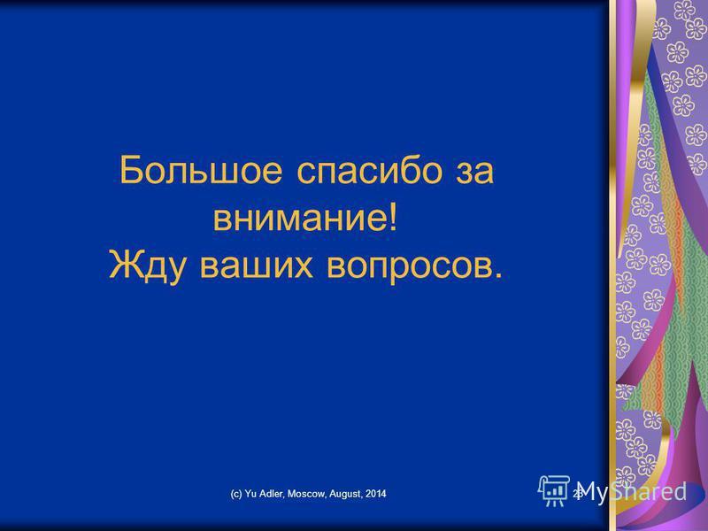 (c) Yu Adler, Moscow, August, 201423 Большое спасибо за внимание! Жду ваших вопросов.