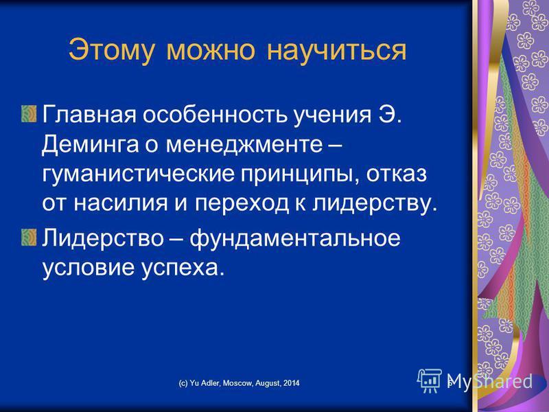 (c) Yu Adler, Moscow, August, 20146 Этому можно научиться Главная особенность учения Э. Деминга о менеджменте – гуманистические принципы, отказ от насилия и переход к лидерству. Лидерство – фундаментальное условие успеха.