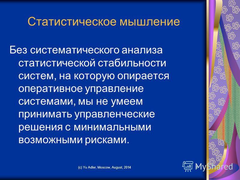 (c) Yu Adler, Moscow, August, 20148 Статистическое мышление Без систематического анализа статистической стабильности систем, на которую опирается оперативное управление системами, мы не умеем принимать управленческие решения с минимальными возможными