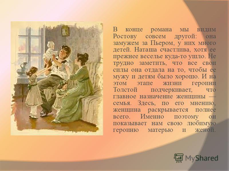 В конце романа мы видим Ростову совсем другой: она замужем за Пьером, у них много детей. Наташа счастлива, хотя ее прежнее веселье куда-то ушло. Не трудно заметить, что все свои силы она отдала на то, чтобы ее мужу и детям было хорошо. И на этом этап