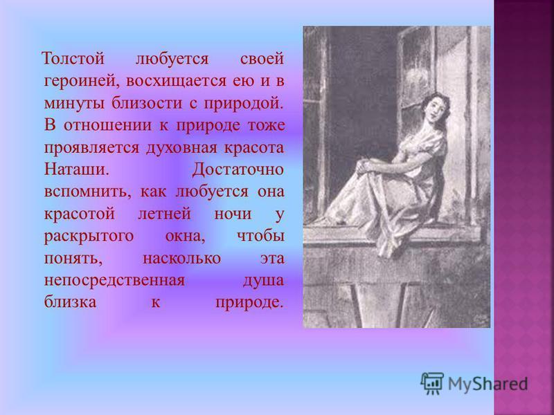 Толстой любуется своей героиней, восхищается ею и в минуты близости с природой. В отношении к природе тоже проявляется духовная красота Наташи. Достаточно вспомнить, как любуется она красотой летней ночи у раскрытого окна, чтобы понять, насколько эта
