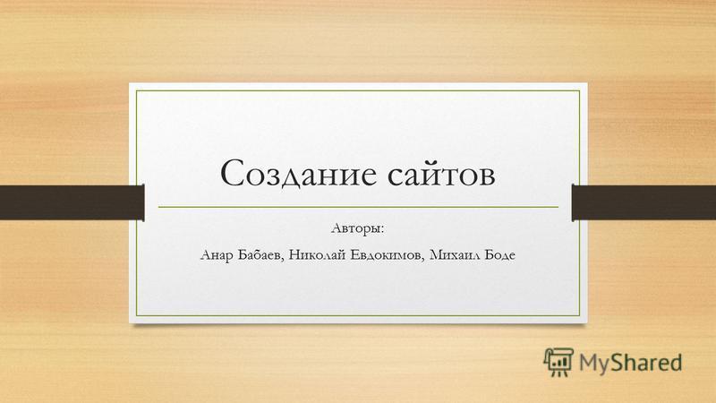 Создание сайтов Авторы: Анар Бабаев, Николай Евдокимов, Михаил Боде