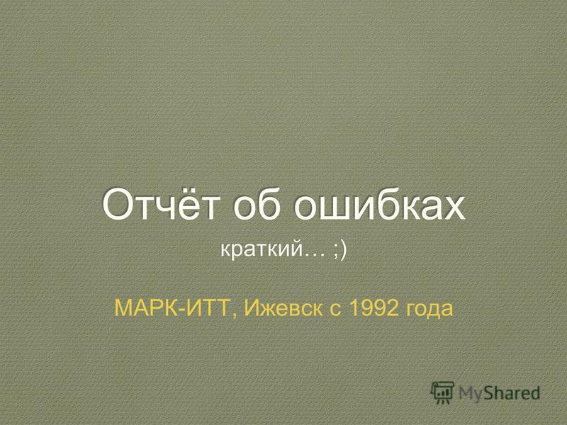Отчёт об ошибках краткий… ;) МАРК-ИТТ, Ижевск с 1992 года