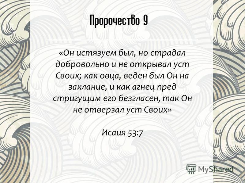 Пророчество 9 «Он истязаем был, но страдал добровольно и не открывал уст Своих; как овца, веден был Он на заклание, и как агнец пред стригущим его безгласен, так Он не отверзал уст Своих» Исаия 53:7