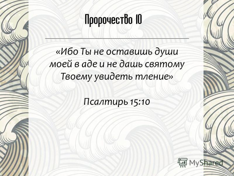 Пророчество 10 «Ибо Ты не оставишь души моей в аде и не дашь святому Твоему увидеть тление» Псалтирь 15:10