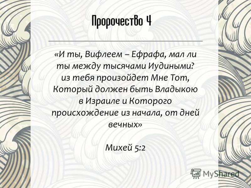 Пророчество 4 «И ты, Вифлеем – Ефрафа, мал ли ты между тысячами Иудиными? из тебя произойдет Мне Тот, Который должен быть Владыкою в Израиле и Которого происхождение из начала, от дней вечных» Михей 5:2