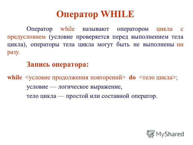 Оператор WHILE Оператор while называют оператором цикла с предусловием (условие проверяется перед выполнением тела цикла), операторы тела цикла могут быть не выполнены ни разу. Запись оператора: while do ; условие логическое выражение, тело цикла про