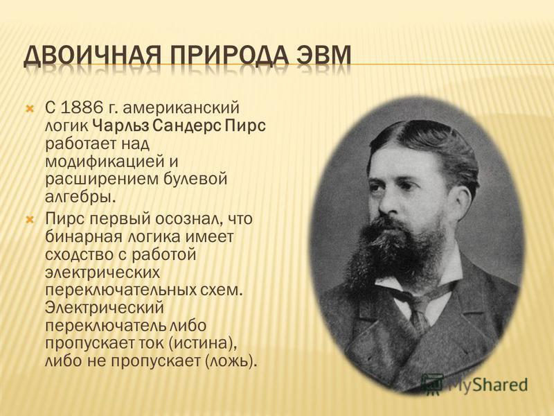 С 1886 г. американский логик Чарльз Сандерс Пирс работает над модификацией и расширением булевой алгебры. Пирс первый осознал, что бинарная логика имеет сходство с работой электрических переключательных схем. Электрический переключатель либо пропуска