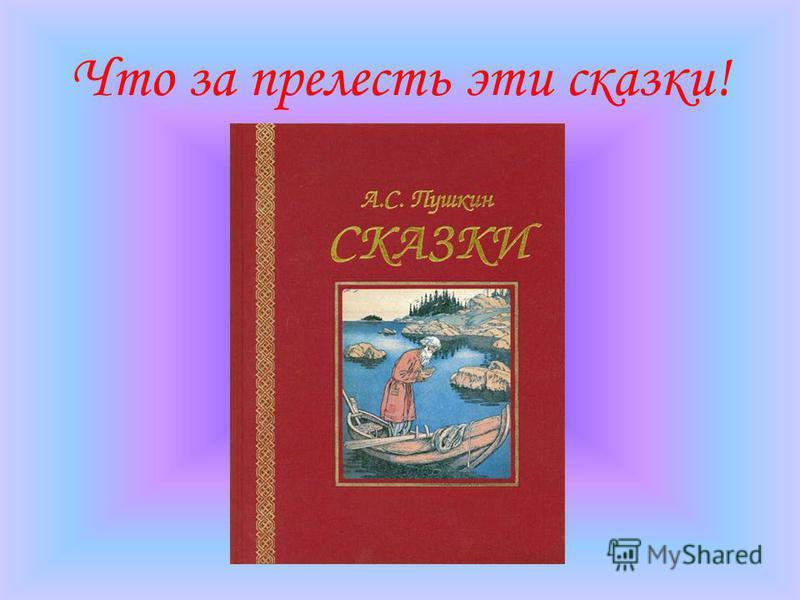 Из письма А. С. Пушкина брату Л. С. Пушкину: «Знаешь ли мои занятия? До обеда пишу записки, после обеда езжу верхом, вечером слушаю сказки. Что за прелесть эти сказки! Каждая есть поэма!»